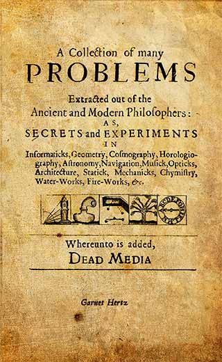 A Collection of Many Problems, extracted from Ancient and Modern Philosophers: as, Secrets and Experiments in Informaticks, Geometry, Cosmography, Horologiography, Astronomy, Navigation, Musick, Opticks, Architecture, Statick, Mechanics, Chymistry, Water-Works, Fire-Works, &c. In memory of the Dead Media Handbook.